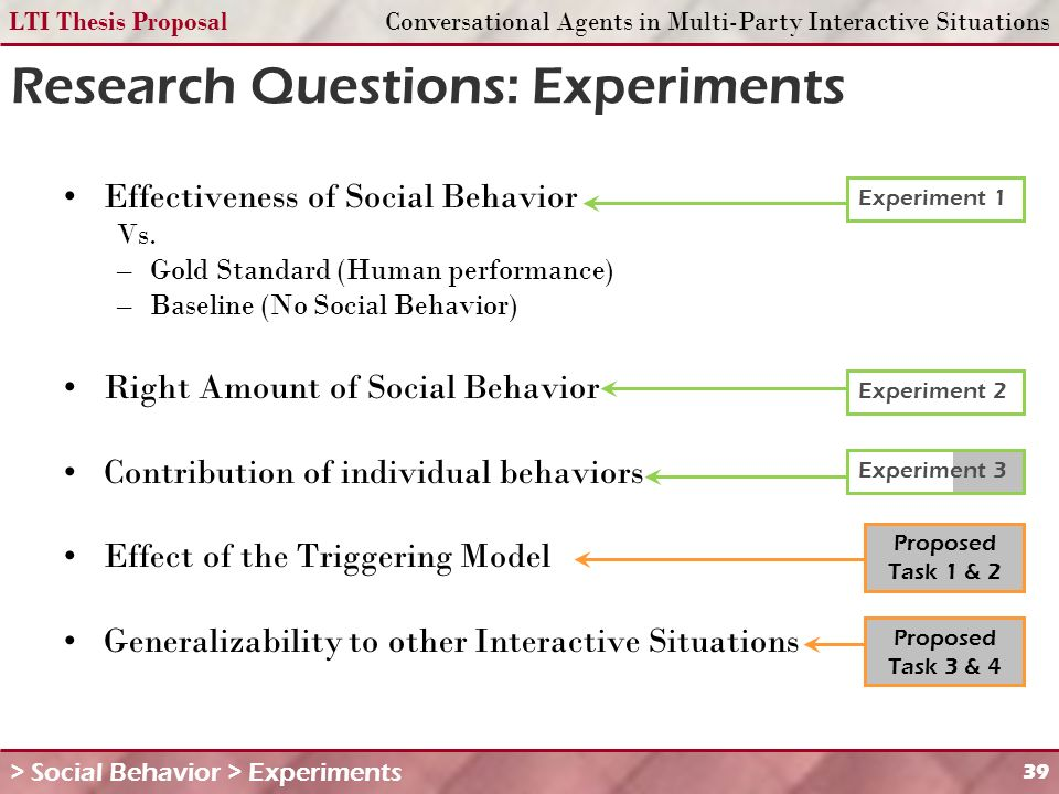 LTI Thesis ProposalConversational Agents in Multi-Party Interactive Situations 39 Research Questions: Experiments Effectiveness of Social Behavior Vs.