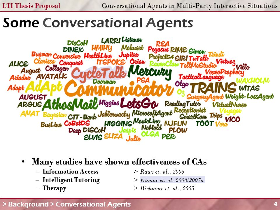 LTI Thesis ProposalConversational Agents in Multi-Party Interactive Situations 4 Some Conversational Agents Many studies have shown effectiveness of CAs – Information Access> Raux et.