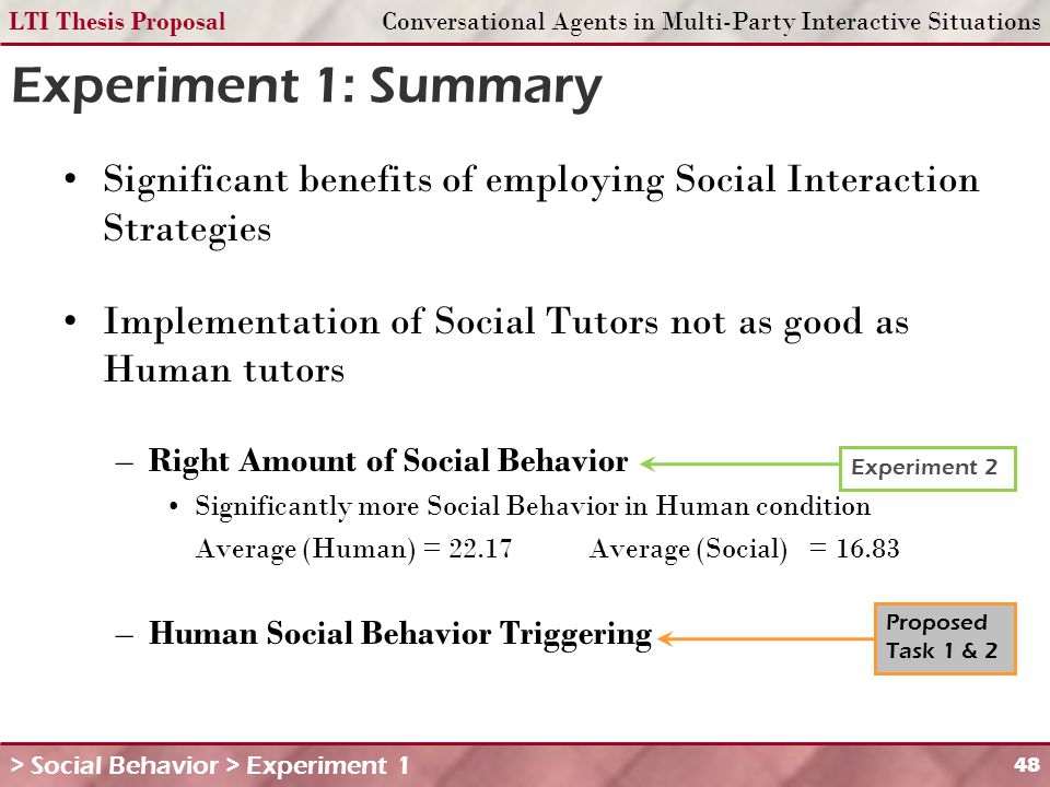 LTI Thesis ProposalConversational Agents in Multi-Party Interactive Situations 48 Experiment 1: Summary Significant benefits of employing Social Interaction Strategies Implementation of Social Tutors not as good as Human tutors –Right Amount of Social Behavior Significantly more Social Behavior in Human condition Average (Human) = 22.17Average (Social) = 16.83 –Human Social Behavior Triggering Experiment 2 Proposed Task 1 & 2 > Social Behavior > Experiment 1