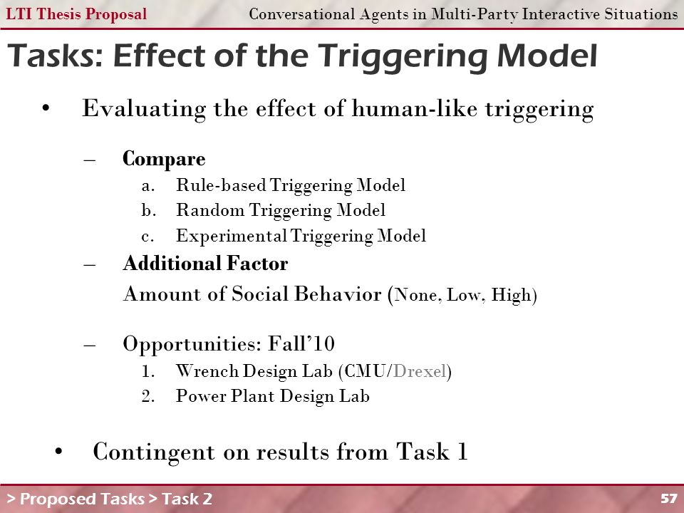 LTI Thesis ProposalConversational Agents in Multi-Party Interactive Situations 57 Tasks: Effect of the Triggering Model Evaluating the effect of human-like triggering –Compare a.Rule-based Triggering Model b.Random Triggering Model c.Experimental Triggering Model –Additional Factor Amount of Social Behavior ( None, Low, High) –Opportunities: Fall10 1.Wrench Design Lab (CMU/Drexel) 2.Power Plant Design Lab Contingent on results from Task 1 > Proposed Tasks > Task 2