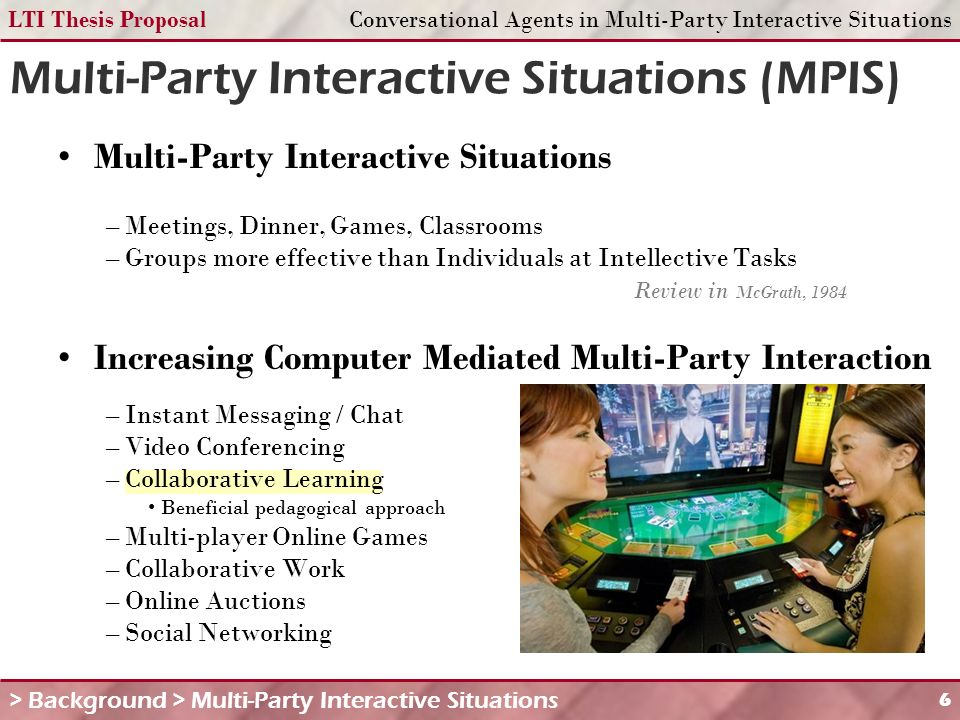 LTI Thesis ProposalConversational Agents in Multi-Party Interactive Situations 6 Multi-Party Interactive Situations (MPIS) Multi-Party Interactive Situations – Meetings, Dinner, Games, Classrooms – Groups more effective than Individuals at Intellective Tasks Review in McGrath, 1984 Increasing Computer Mediated Multi-Party Interaction – Instant Messaging / Chat – Video Conferencing – Collaborative Learning Beneficial pedagogical approach – Multi-player Online Games – Collaborative Work – Online Auctions – Social Networking > Background > Multi-Party Interactive Situations