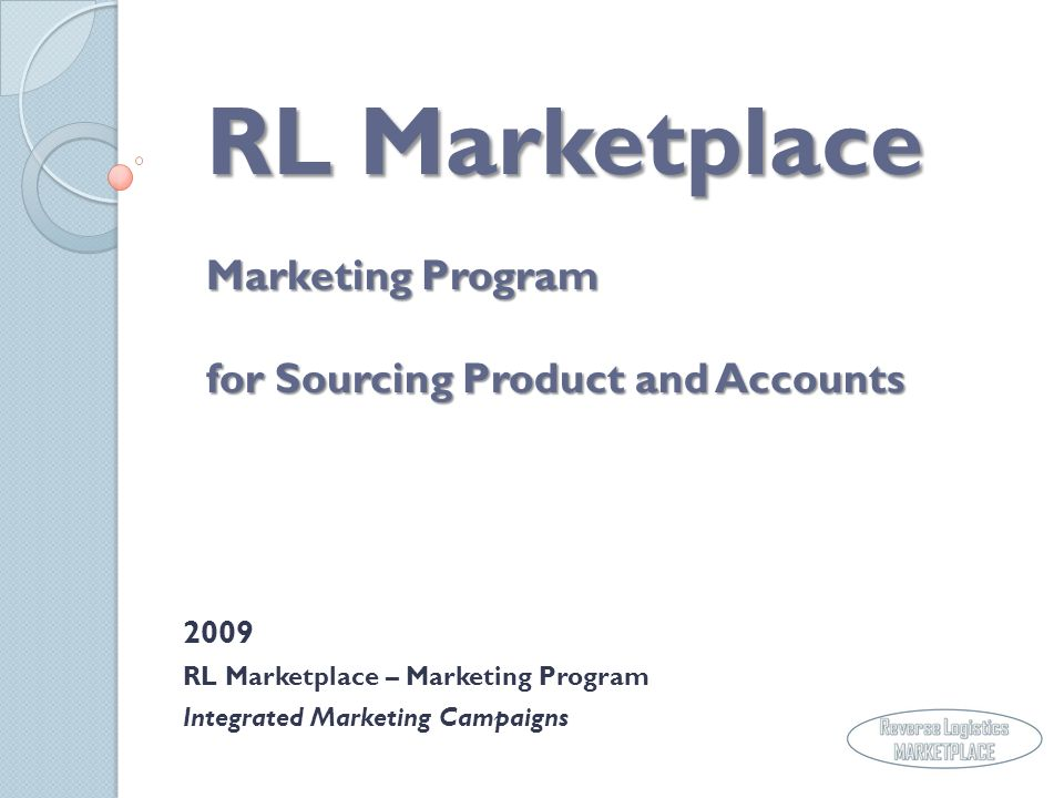 RL Marketplace Marketing Program for Sourcing Product and Accounts 2009 RL Marketplace – Marketing Program Integrated Marketing Campaigns