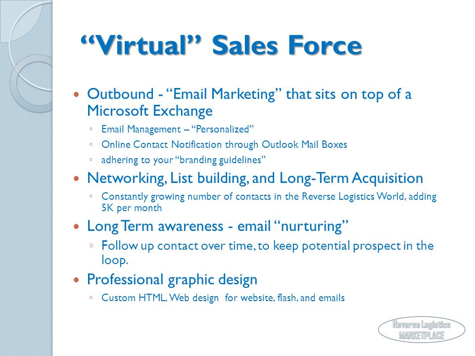 Virtual Sales Force Outbound - Email Marketing that sits on top of a Microsoft Exchange Email Management – Personalized Online Contact Notification through Outlook Mail Boxes adhering to your branding guidelines Networking, List building, and Long-Term Acquisition Constantly growing number of contacts in the Reverse Logistics World, adding 5K per month Long Term awareness - email nurturing Follow up contact over time, to keep potential prospect in the loop.