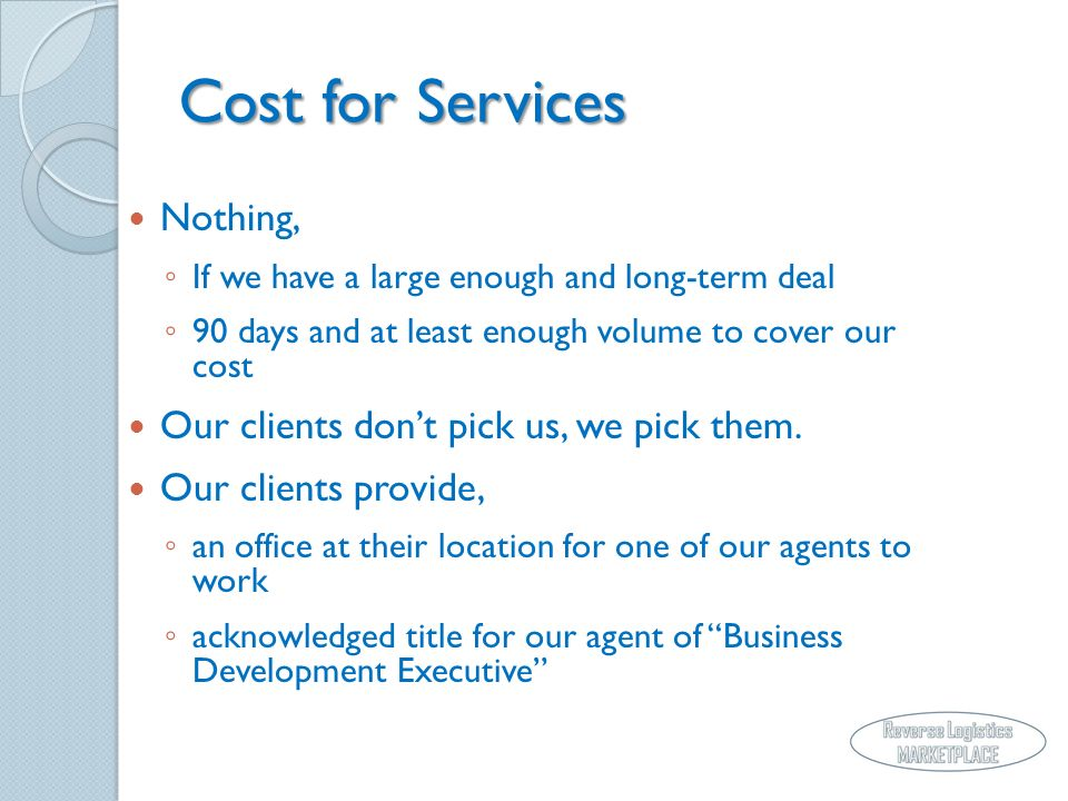 Cost for Services Nothing, If we have a large enough and long-term deal 90 days and at least enough volume to cover our cost Our clients dont pick us, we pick them.