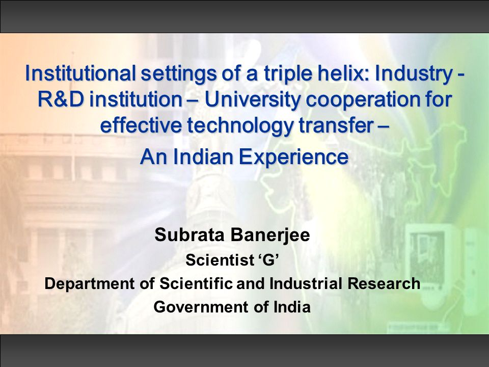 Institutional settings of a triple helix: Industry - R&D institution – University cooperation for effective technology transfer – An Indian Experience Subrata Banerjee Scientist G Department of Scientific and Industrial Research Government of India
