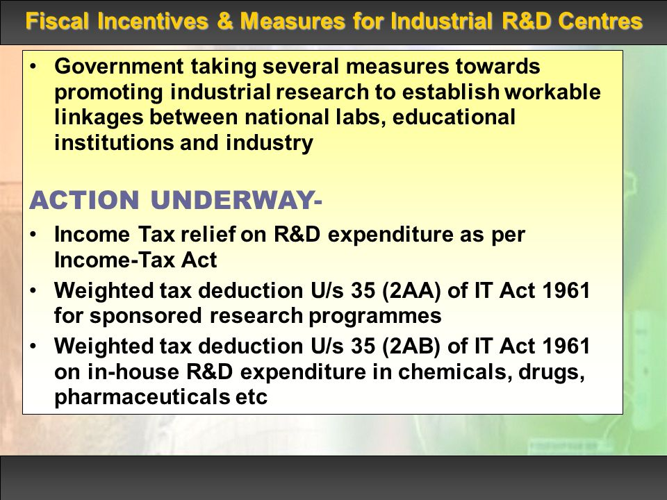 Fiscal Incentives & Measures for Industrial R&D Centres Government taking several measures towards promoting industrial research to establish workable linkages between national labs, educational institutions and industry ACTION UNDERWAY- Income Tax relief on R&D expenditure as per Income-Tax Act Weighted tax deduction U/s 35 (2AA) of IT Act 1961 for sponsored research programmes Weighted tax deduction U/s 35 (2AB) of IT Act 1961 on in-house R&D expenditure in chemicals, drugs, pharmaceuticals etc