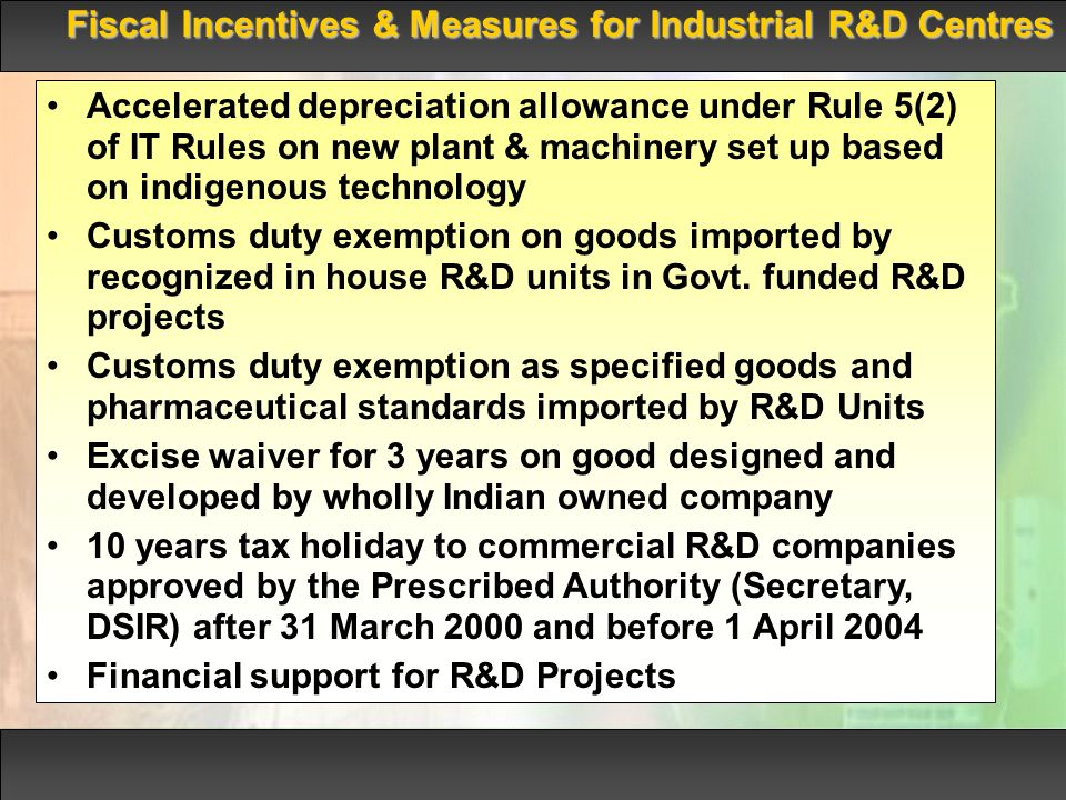 Fiscal Incentives & Measures for Industrial R&D Centres Accelerated depreciation allowance under Rule 5(2) of IT Rules on new plant & machinery set up based on indigenous technology Customs duty exemption on goods imported by recognized in house R&D units in Govt.