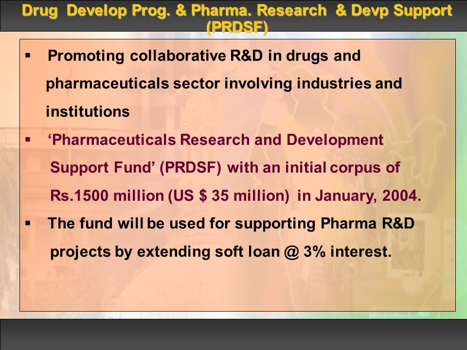 Promoting collaborative R&D in drugs and pharmaceuticals sector involving industries and institutions Pharmaceuticals Research and Development Support Fund (PRDSF) with an initial corpus of Rs.1500 million (US $ 35 million) in January, 2004.