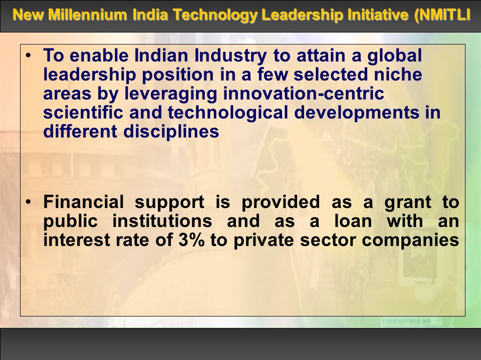 To enable Indian Industry to attain a global leadership position in a few selected niche areas by leveraging innovation-centric scientific and technological developments in different disciplines Financial support is provided as a grant to public institutions and as a loan with an interest rate of 3% to private sector companies New Millennium India Technology Leadership Initiative (NMITLI