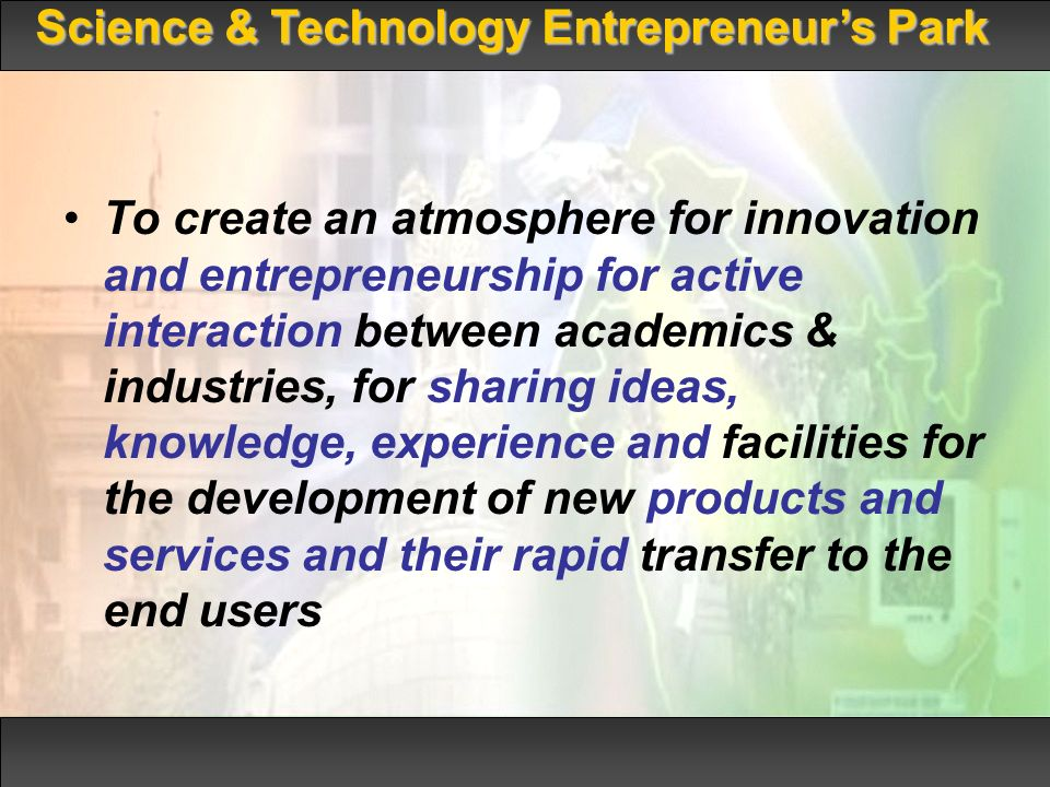 To create an atmosphere for innovation and entrepreneurship for active interaction between academics & industries, for sharing ideas, knowledge, experience and facilities for the development of new products and services and their rapid transfer to the end users Science & Technology Entrepreneurs Park