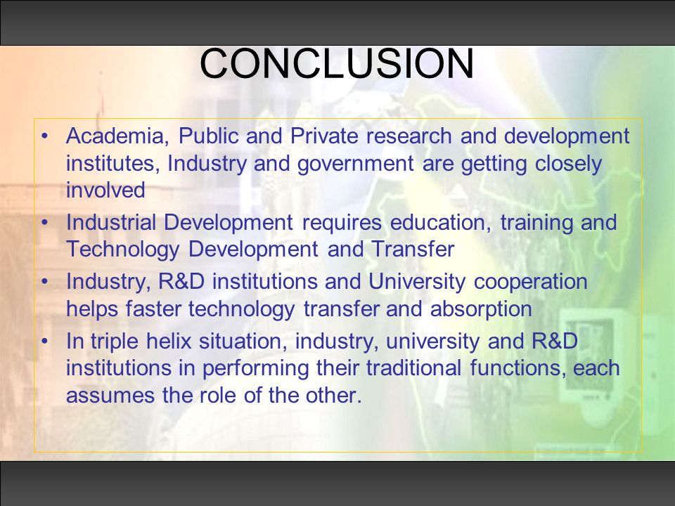 CONCLUSION Academia, Public and Private research and development institutes, Industry and government are getting closely involved Industrial Development requires education, training and Technology Development and Transfer Industry, R&D institutions and University cooperation helps faster technology transfer and absorption In triple helix situation, industry, university and R&D institutions in performing their traditional functions, each assumes the role of the other.