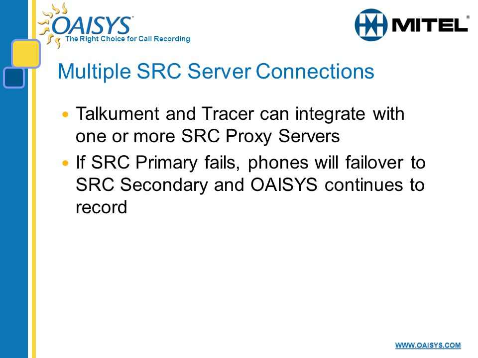 The Right Choice for Call Recording   Multiple SRC Server Connections Talkument and Tracer can integrate with one or more SRC Proxy Servers If SRC Primary fails, phones will failover to SRC Secondary and OAISYS continues to record