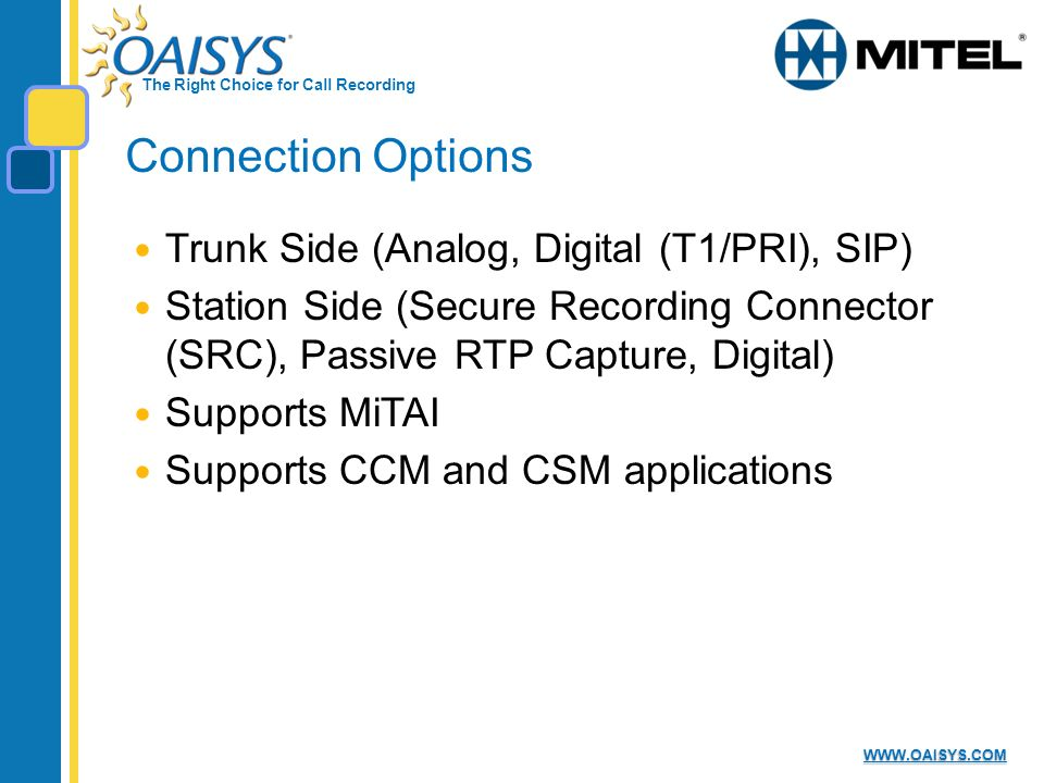 The Right Choice for Call Recording   Connection Options Trunk Side (Analog, Digital (T1/PRI), SIP) Station Side (Secure Recording Connector (SRC), Passive RTP Capture, Digital) Supports MiTAI Supports CCM and CSM applications