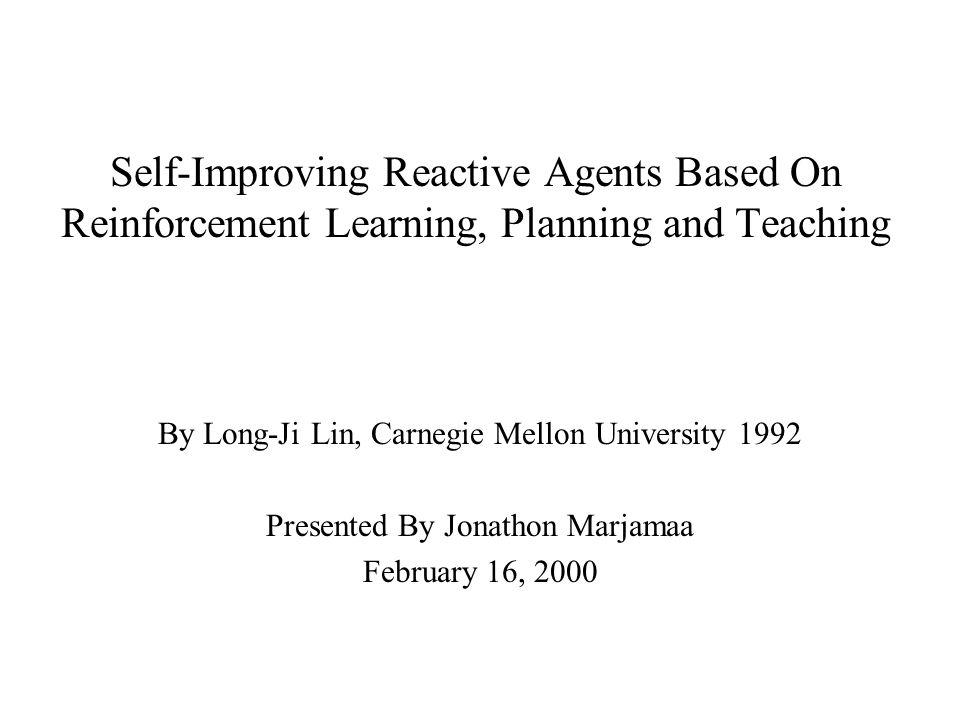 Self-Improving Reactive Agents Based On Reinforcement Learning, Planning and Teaching By Long-Ji Lin, Carnegie Mellon University 1992 Presented By Jonathon Marjamaa February 16, 2000