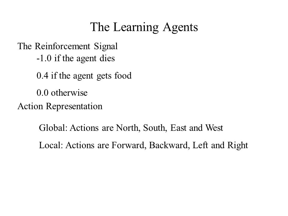 The Learning Agents The Reinforcement Signal -1.0 if the agent dies 0.4 if the agent gets food 0.0 otherwise Action Representation Global: Actions are North, South, East and West Local: Actions are Forward, Backward, Left and Right