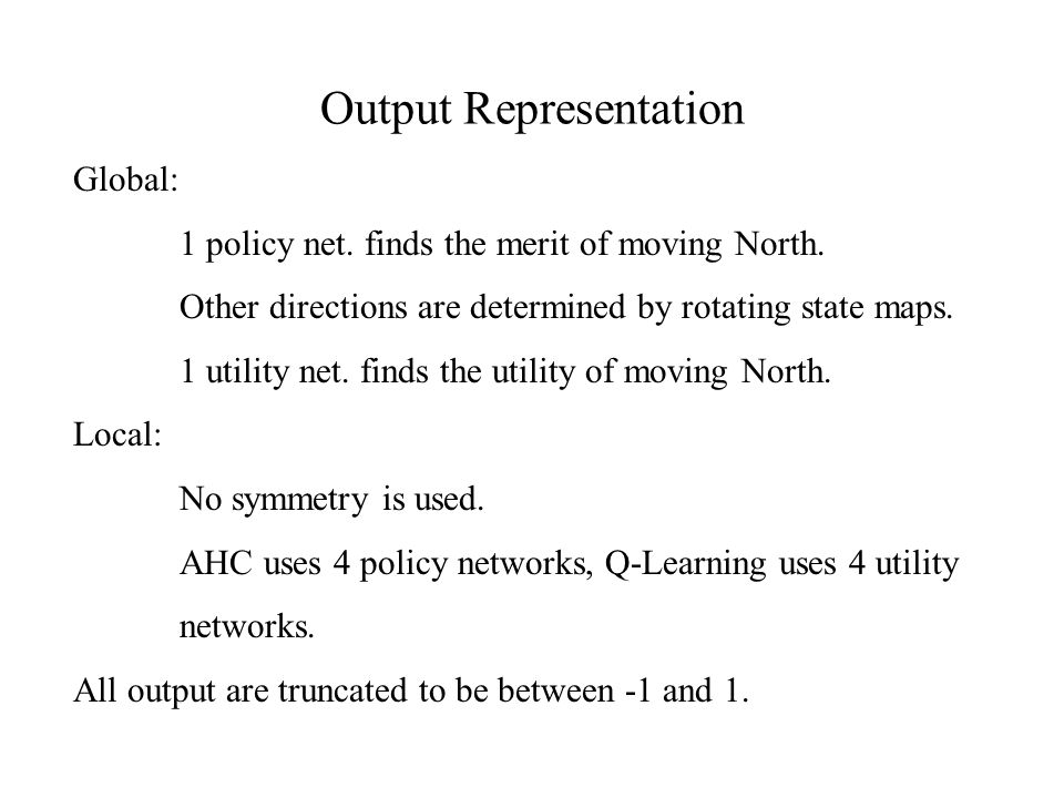 Output Representation Global: 1 policy net. finds the merit of moving North.