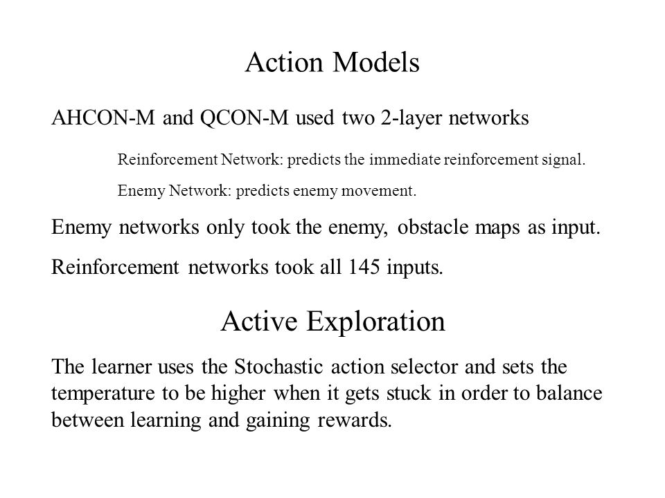 Action Models AHCON-M and QCON-M used two 2-layer networks Reinforcement Network: predicts the immediate reinforcement signal.