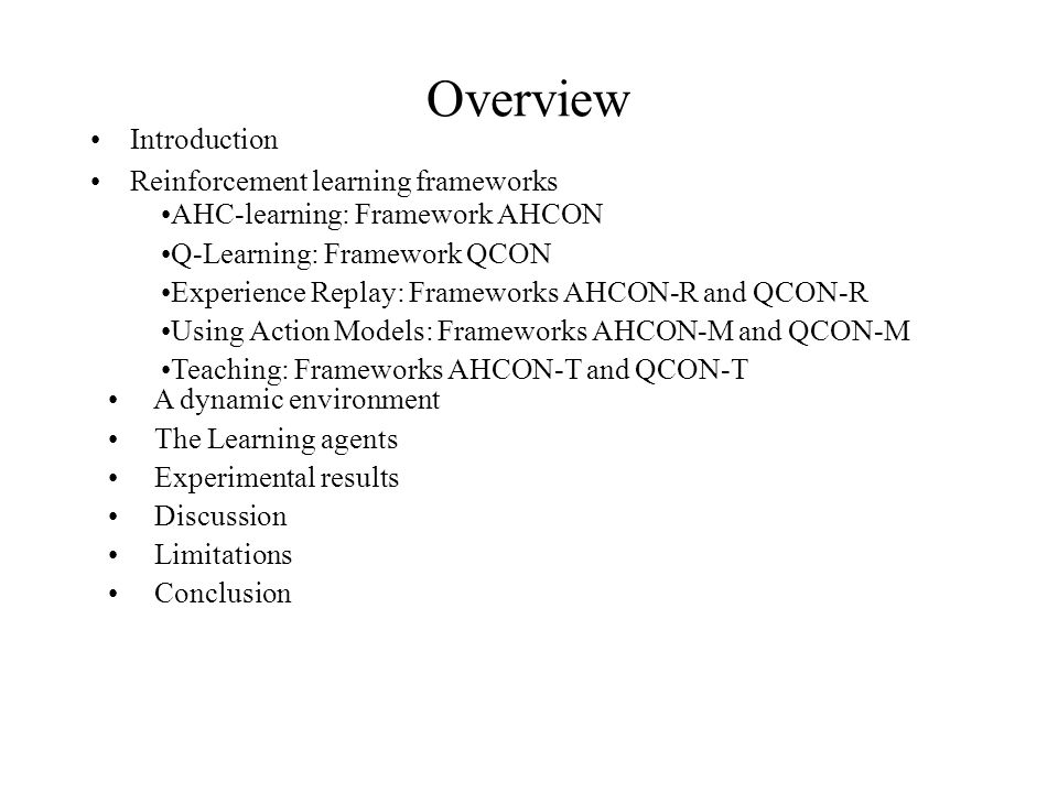 Overview Introduction Reinforcement learning frameworks AHC-learning: Framework AHCON Q-Learning: Framework QCON Experience Replay: Frameworks AHCON-R and QCON-R Using Action Models: Frameworks AHCON-M and QCON-M Teaching: Frameworks AHCON-T and QCON-T A dynamic environment The Learning agents Experimental results Discussion Limitations Conclusion