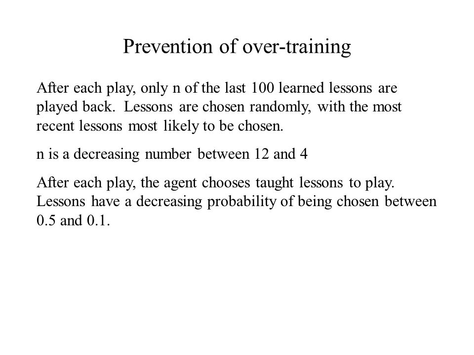 Prevention of over-training After each play, only n of the last 100 learned lessons are played back.