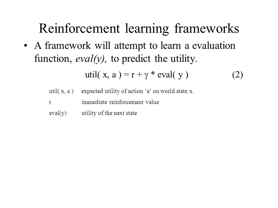 Reinforcement learning frameworks A framework will attempt to learn a evaluation function, eval(y), to predict the utility.