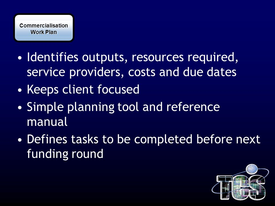 Commercialisation Identifies outputs, resources required, service providers, costs and due dates Keeps client focused Simple planning tool and reference manual Defines tasks to be completed before next funding round