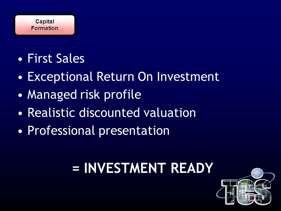 CapitalFormation First Sales Exceptional Return On Investment Managed risk profile Realistic discounted valuation Professional presentation = INVESTMENT READY