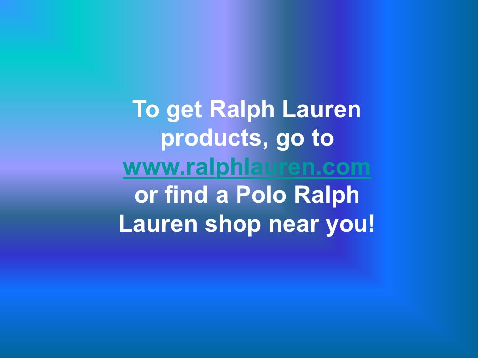 To get Ralph Lauren products, go to   or find a Polo Ralph Lauren shop near you.
