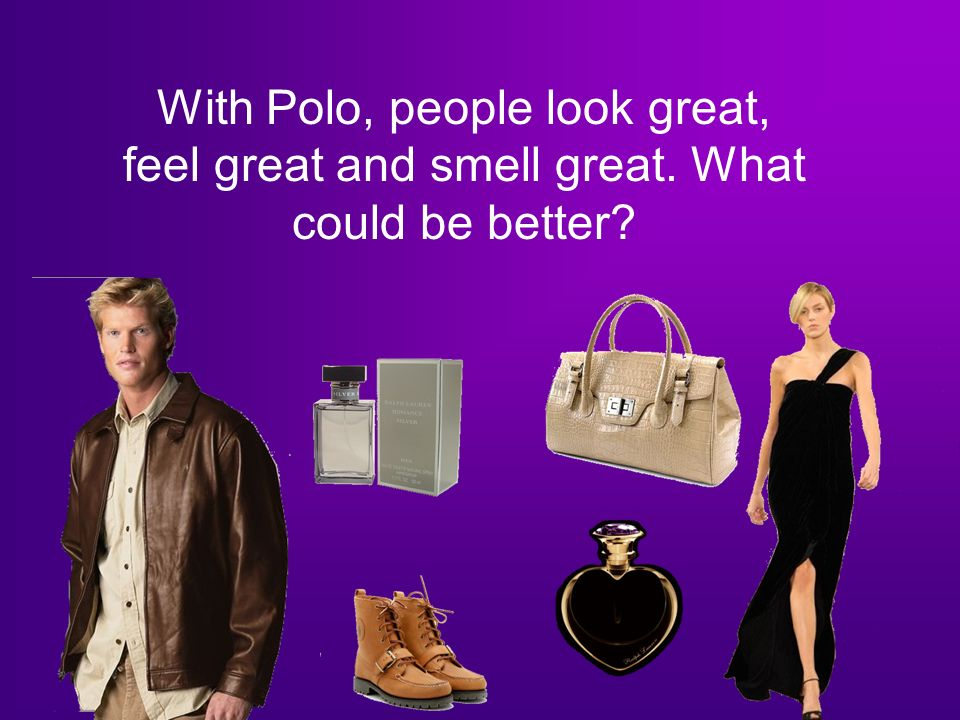 With Polo, people look great, feel great and smell great. What could be better
