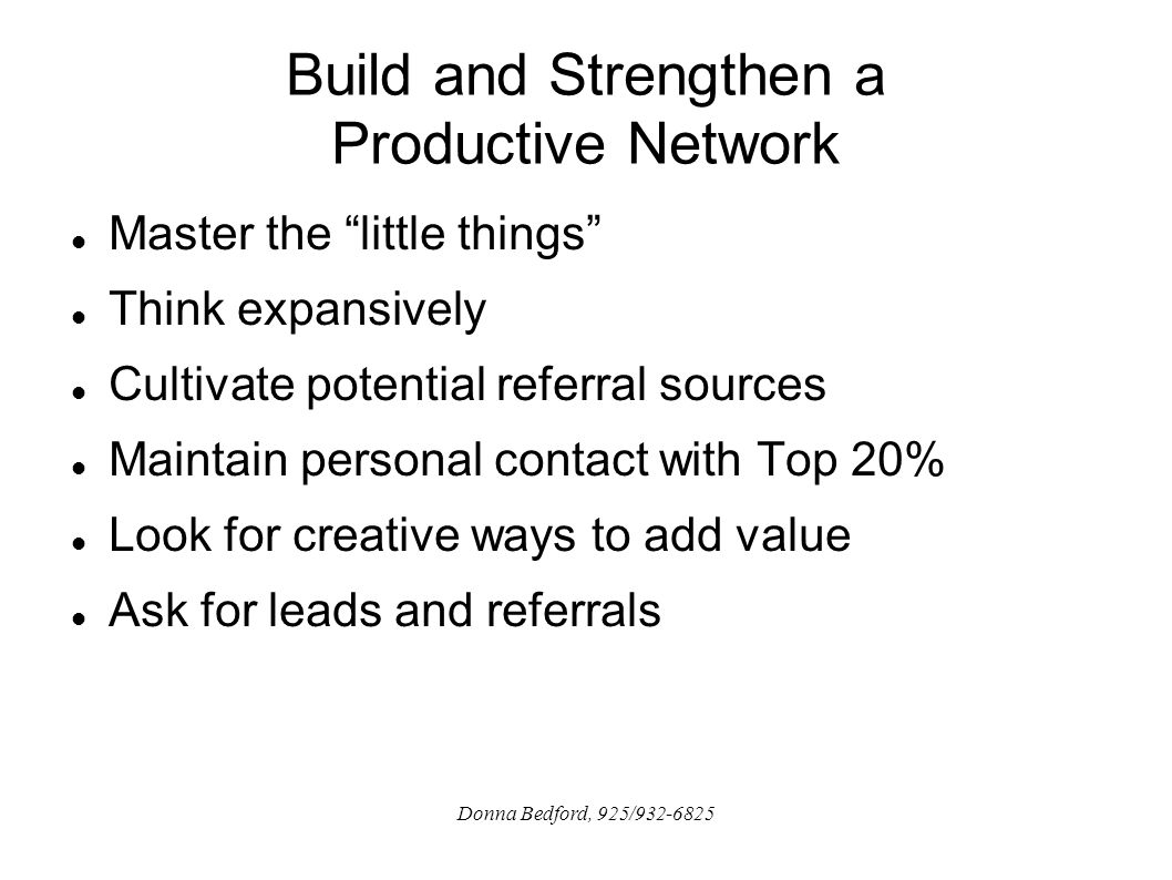 Build and Strengthen a Productive Network Master the little things Think expansively Cultivate potential referral sources Maintain personal contact with Top 20% Look for creative ways to add value Ask for leads and referrals Donna Bedford, 925/