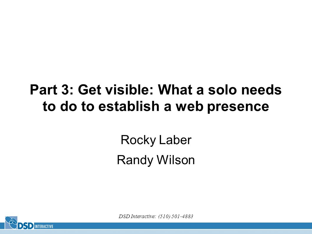 DSD Interactive: (510) 501-4883 Part 3: Get visible: What a solo needs to do to establish a web presence Rocky Laber Randy Wilson