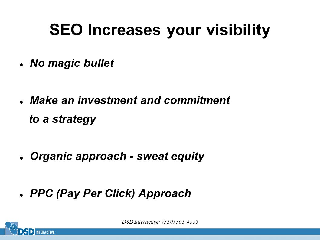 DSD Interactive: (510) SEO Increases your visibility No magic bullet Make an investment and commitment to a strategy Organic approach - sweat equity PPC (Pay Per Click) Approach