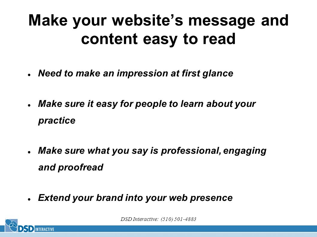 DSD Interactive: (510) Make your websites message and content easy to read Need to make an impression at first glance Make sure it easy for people to learn about your practice Make sure what you say is professional, engaging and proofread Extend your brand into your web presence
