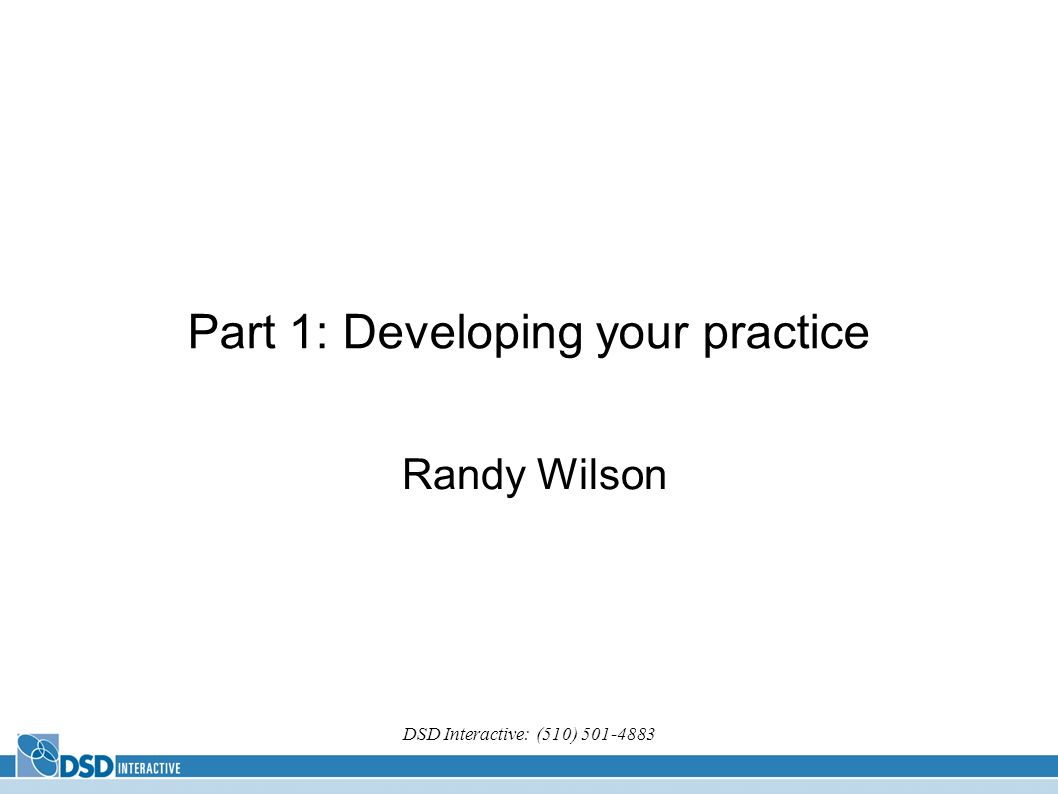 DSD Interactive: (510) Part 1: Developing your practice Randy Wilson