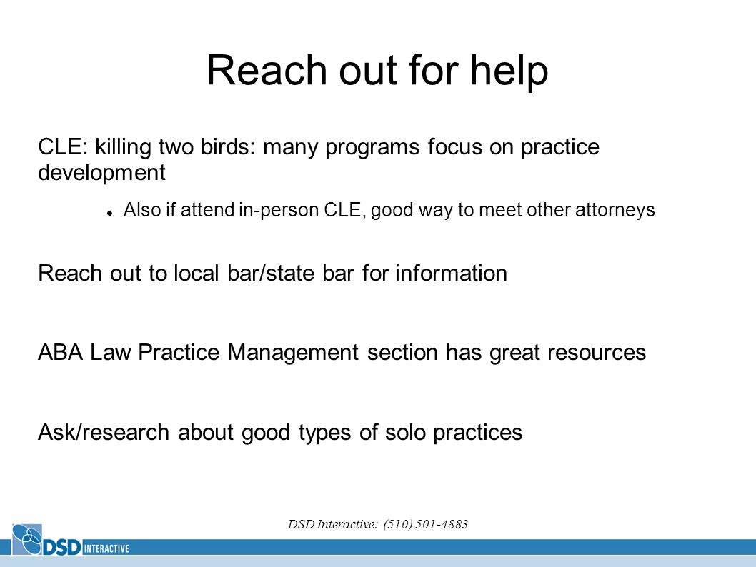 DSD Interactive: (510) Reach out for help CLE: killing two birds: many programs focus on practice development Also if attend in-person CLE, good way to meet other attorneys Reach out to local bar/state bar for information ABA Law Practice Management section has great resources Ask/research about good types of solo practices