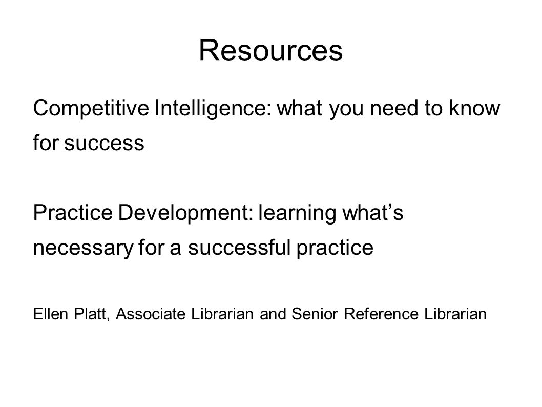 Resources Competitive Intelligence: what you need to know for success Practice Development: learning whats necessary for a successful practice Ellen Platt, Associate Librarian and Senior Reference Librarian