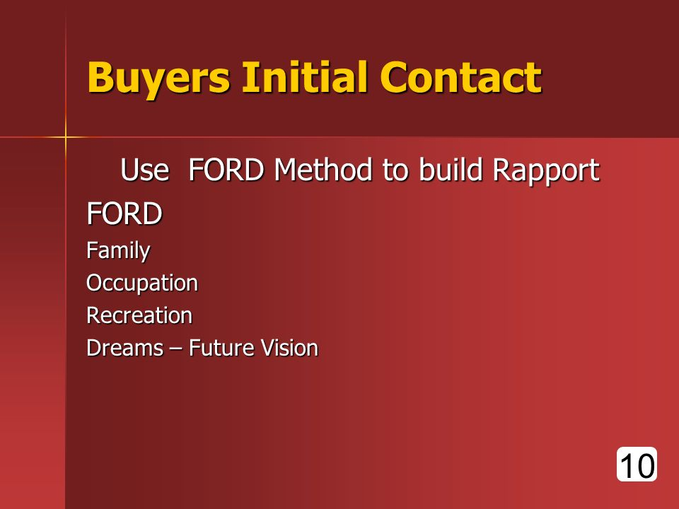 Buyers Initial Contact UseFORD Method to build Rapport FORDFamilyOccupationRecreation Dreams – Future Vision 10