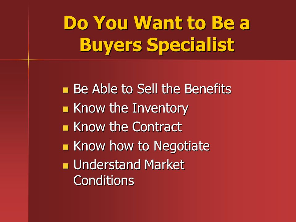Do You Want to Be a Buyers Specialist Be Able to Sell the Benefits Be Able to Sell the Benefits Know the Inventory Know the Inventory Know the Contract Know the Contract Know how to Negotiate Know how to Negotiate Understand Market Conditions Understand Market Conditions