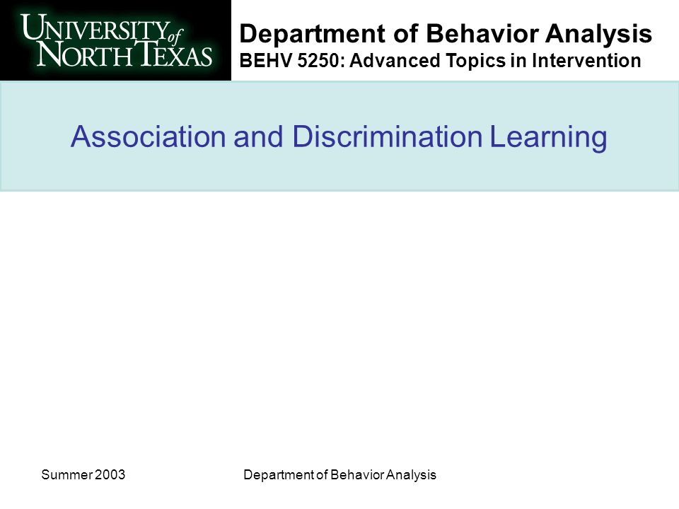 Department of Behavior Analysis BEHV 5250: Advanced Topics in Intervention Summer 2003Department of Behavior Analysis Association and Discrimination Learning