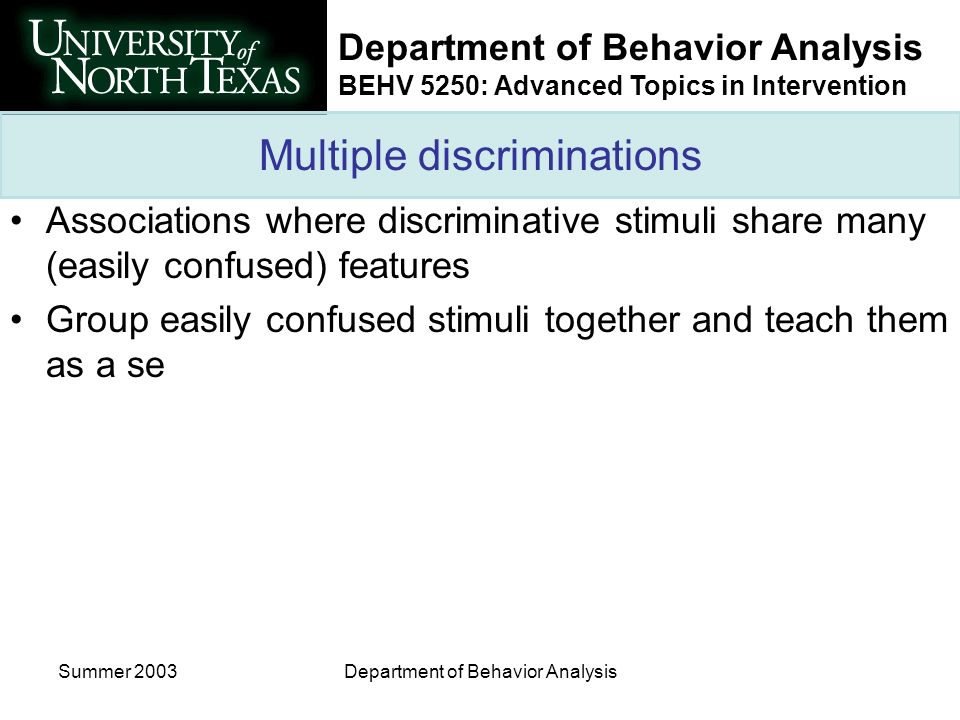 Department of Behavior Analysis BEHV 5250: Advanced Topics in Intervention Summer 2003Department of Behavior Analysis Multiple discriminations Associations where discriminative stimuli share many (easily confused) features Group easily confused stimuli together and teach them as a se