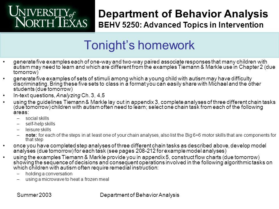 Department of Behavior Analysis BEHV 5250: Advanced Topics in Intervention Summer 2003Department of Behavior Analysis Tonights homework generate five examples each of one-way and two-way paired associate responses that many children with autism may need to learn and which are different from the examples Tiemann & Markle use in Chapter 2 (due tomorrow) generate five examples of sets of stimuli among which a young child with autism may have difficulty discriminating.