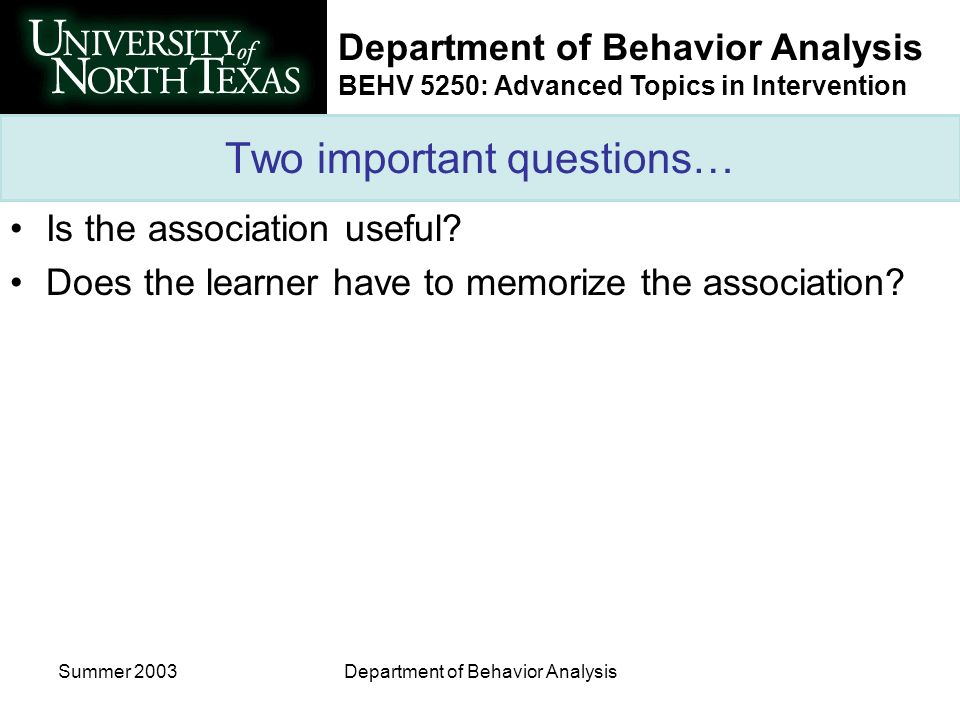 Department of Behavior Analysis BEHV 5250: Advanced Topics in Intervention Summer 2003Department of Behavior Analysis Two important questions… Is the association useful.