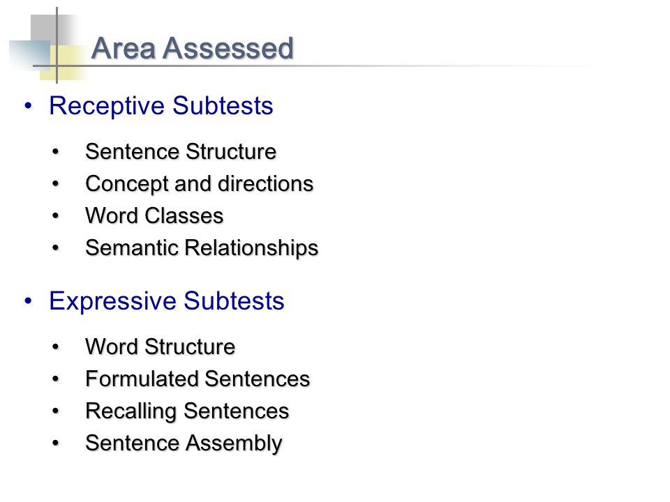 Receptive Subtests Area Assessed Sentence StructureSentence Structure Concept and directionsConcept and directions Word ClassesWord Classes Semantic RelationshipsSemantic Relationships Expressive Subtests Word StructureWord Structure Formulated SentencesFormulated Sentences Recalling SentencesRecalling Sentences Sentence AssemblySentence Assembly