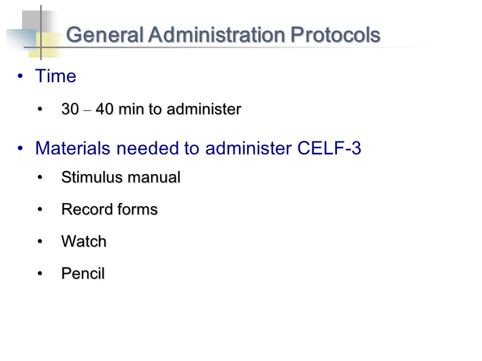 Time General Administration Protocols 30 – 40 min to administer30 – 40 min to administer Materials needed to administer CELF-3 Stimulus manualStimulus manual Record formsRecord forms WatchWatch PencilPencil