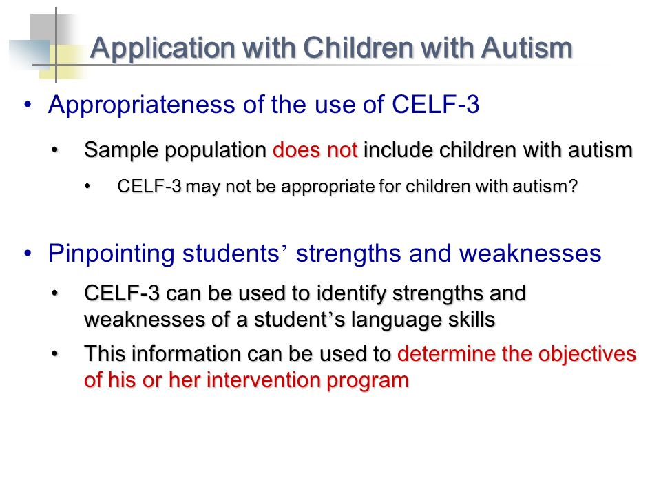 Appropriateness of the use of CELF-3 Application with Children with Autism Sample population does not include children with autismSample population does not include children with autism Pinpointing students strengths and weaknesses CELF-3 can be used to identify strengths and weaknesses of a student s language skillsCELF-3 can be used to identify strengths and weaknesses of a student s language skills CELF-3 may not be appropriate for children with autism CELF-3 may not be appropriate for children with autism.