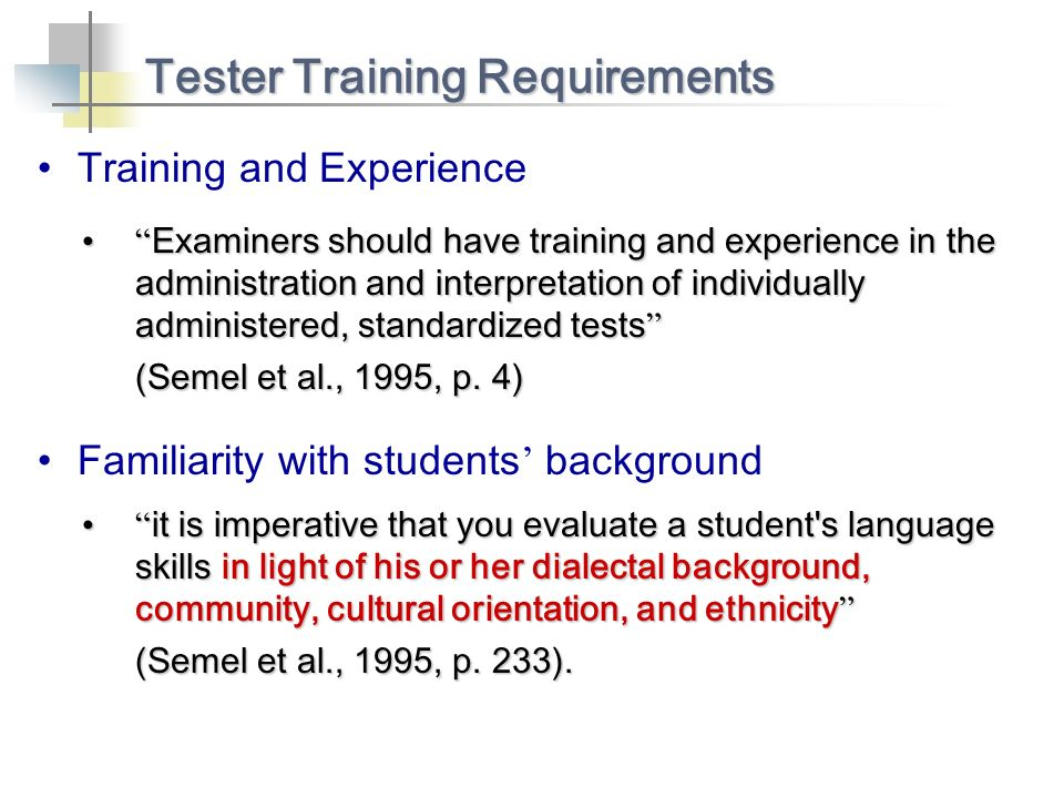 Training and Experience Tester Training Requirements Examiners should have training and experience in the administration and interpretation of individually administered, standardized tests Examiners should have training and experience in the administration and interpretation of individually administered, standardized tests (Semel et al., 1995, p.