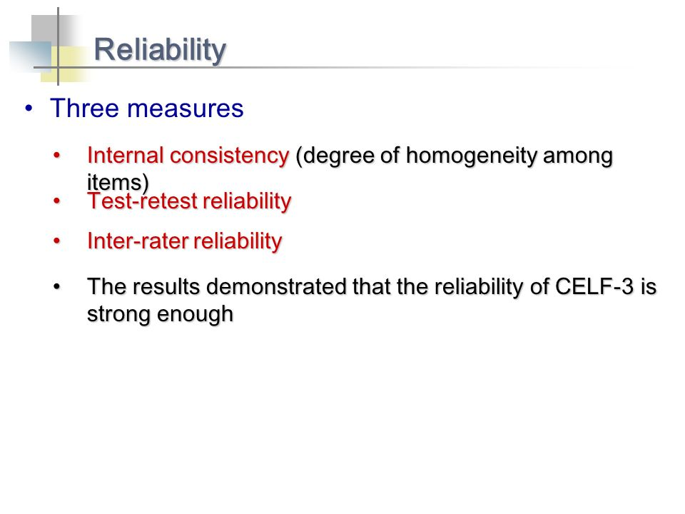 Three measures Reliability Internal consistency (degree of homogeneity among items)Internal consistency (degree of homogeneity among items) Test-retest reliabilityTest-retest reliability Inter-rater reliabilityInter-rater reliability The results demonstrated that the reliability of CELF-3 is strong enoughThe results demonstrated that the reliability of CELF-3 is strong enough