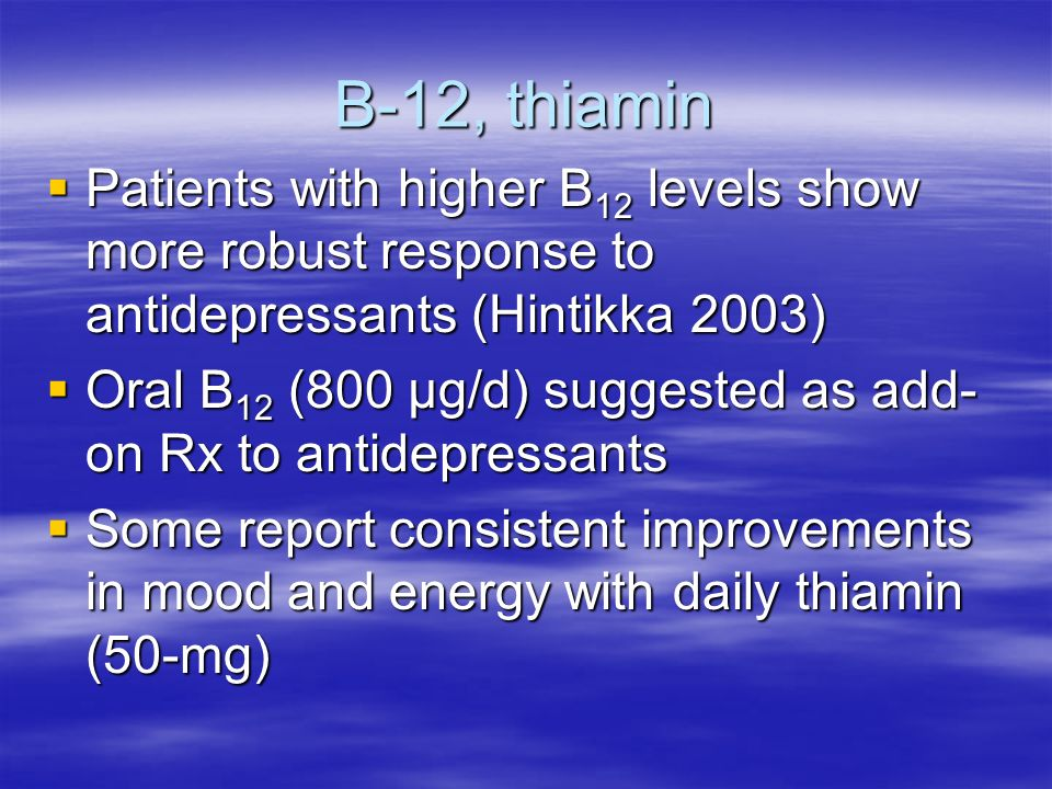B-12, thiamin Patients with higher B 12 levels show more robust response to antidepressants (Hintikka 2003) Patients with higher B 12 levels show more robust response to antidepressants (Hintikka 2003) Oral B 12 (800 μg/d) suggested as add- on Rx to antidepressants Oral B 12 (800 μg/d) suggested as add- on Rx to antidepressants Some report consistent improvements in mood and energy with daily thiamin (50-mg) Some report consistent improvements in mood and energy with daily thiamin (50-mg)