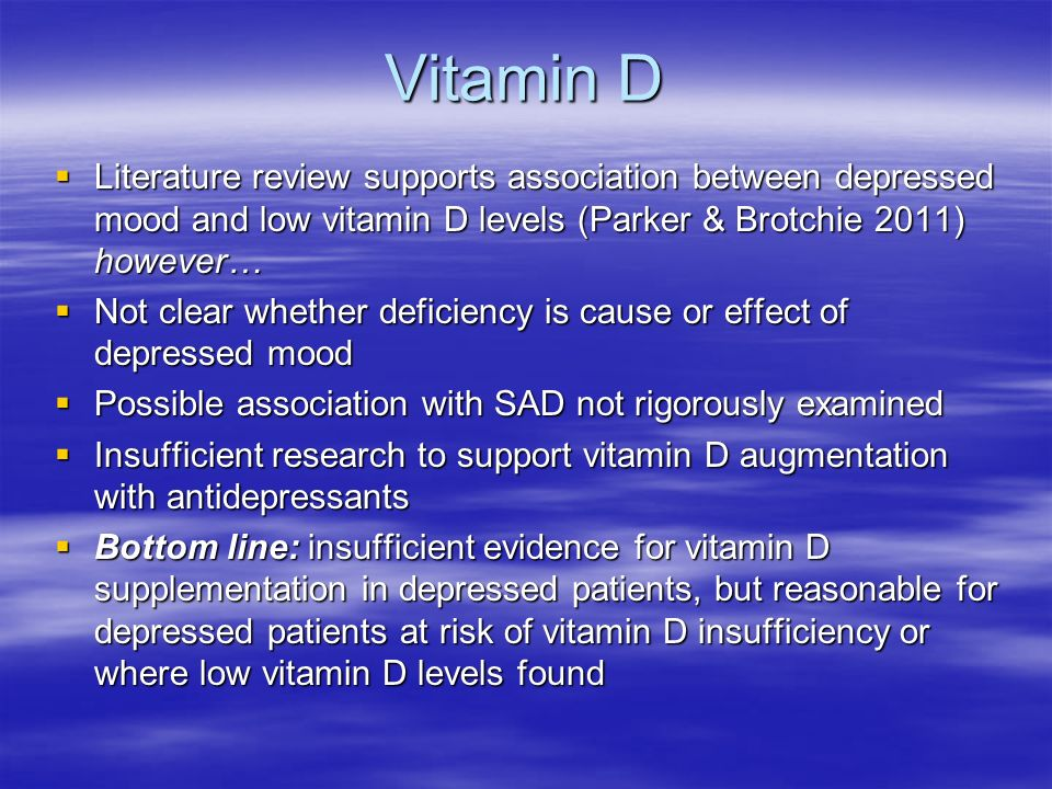 Vitamin D Literature review supports association between depressed mood and low vitamin D levels (Parker & Brotchie 2011) however… Literature review supports association between depressed mood and low vitamin D levels (Parker & Brotchie 2011) however… Not clear whether deficiency is cause or effect of depressed mood Not clear whether deficiency is cause or effect of depressed mood Possible association with SAD not rigorously examined Possible association with SAD not rigorously examined Insufficient research to support vitamin D augmentation with antidepressants Insufficient research to support vitamin D augmentation with antidepressants Bottom line: insufficient evidence for vitamin D supplementation in depressed patients, but reasonable for depressed patients at risk of vitamin D insufficiency or where low vitamin D levels found Bottom line: insufficient evidence for vitamin D supplementation in depressed patients, but reasonable for depressed patients at risk of vitamin D insufficiency or where low vitamin D levels found
