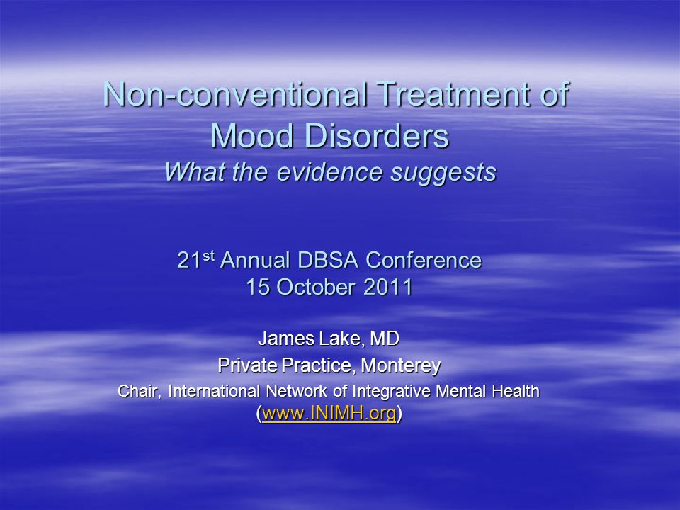 Non-conventional Treatment of Mood Disorders What the evidence suggests 21 st Annual DBSA Conference 15 October 2011 Non-conventional Treatment of Mood Disorders What the evidence suggests 21 st Annual DBSA Conference 15 October 2011 James Lake, MD Private Practice, Monterey Chair, International Network of Integrative Mental Health (