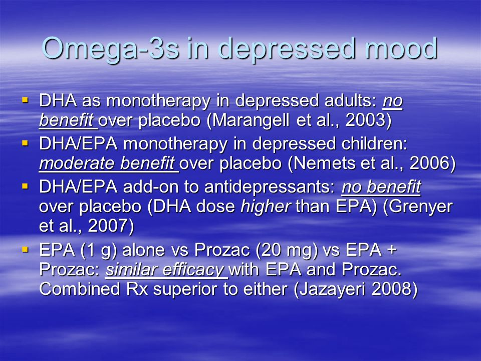 Omega-3s in depressed mood DHA as monotherapy in depressed adults: no benefit over placebo (Marangell et al., 2003) DHA as monotherapy in depressed adults: no benefit over placebo (Marangell et al., 2003) DHA/EPA monotherapy in depressed children: moderate benefit over placebo (Nemets et al., 2006) DHA/EPA monotherapy in depressed children: moderate benefit over placebo (Nemets et al., 2006) DHA/EPA add-on to antidepressants: no benefit over placebo (DHA dose higher than EPA) (Grenyer et al., 2007) DHA/EPA add-on to antidepressants: no benefit over placebo (DHA dose higher than EPA) (Grenyer et al., 2007) EPA (1 g) alone vs Prozac (20 mg) vs EPA + Prozac: similar efficacy with EPA and Prozac.